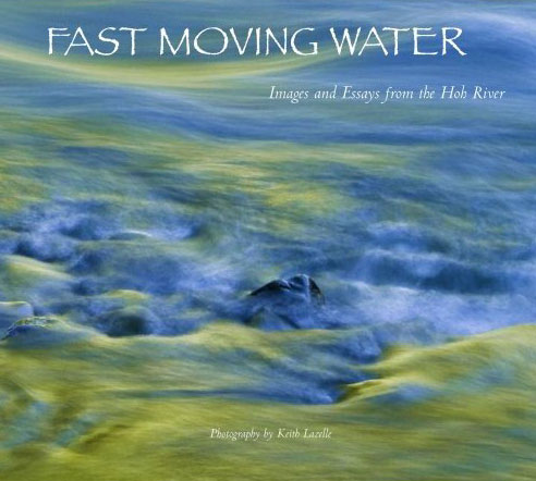 Fast Moving Water: Images and Essays from the Hoh River by Keith D. Lazelle
